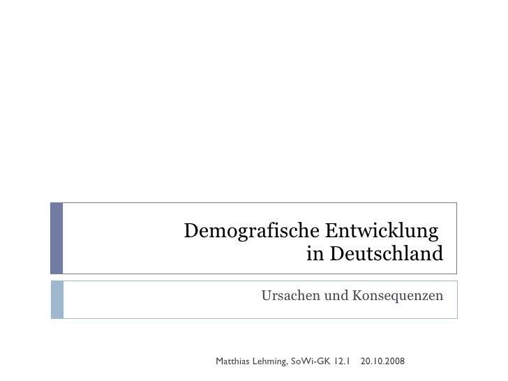 Demografische Entwicklung  in Deutschland Ursachen und Konsequenzen 20.10.2008 Matthias Lehming, SoWi-GK 12.1
