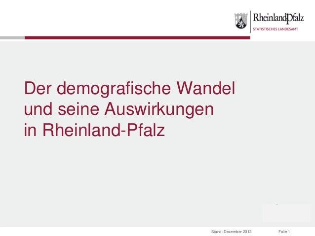 Der demografische Wandel und seine Auswirkungen in Rheinland-Pfalz  Stand: Dezember 2013  Folie 1