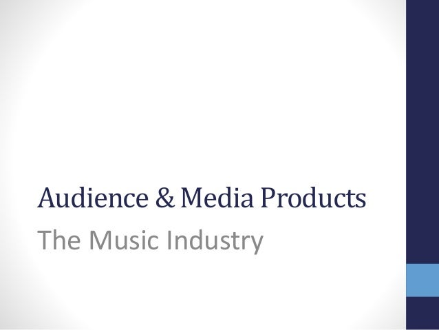 Audience & Media Products  The Music Industry