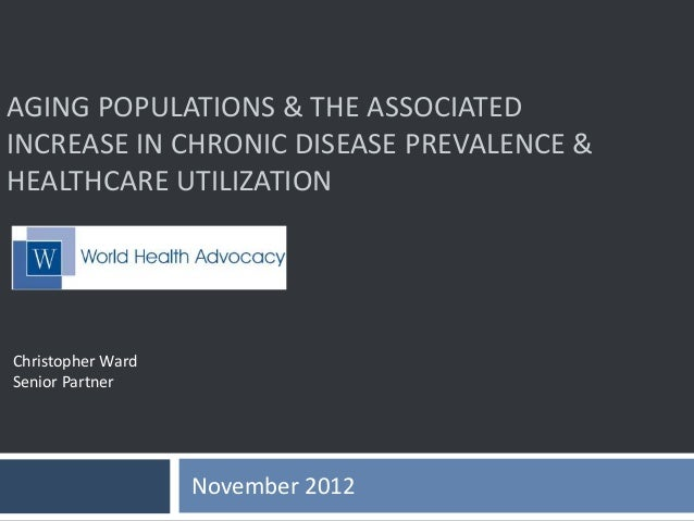 AGING POPULATIONS & THE ASSOCIATED INCREASE IN CHRONIC DISEASE PREVALENCE & HEALTHCARE UTILIZATION November 2012 Christoph...