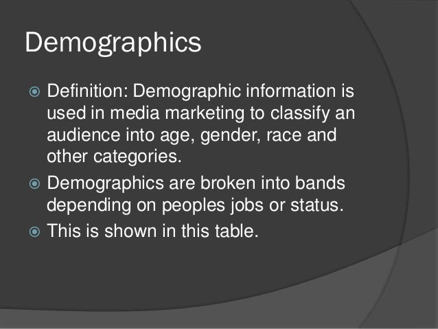 Demographics Definition: Demographic information is  used in media marketing to classify an  audience into age, gender, r...