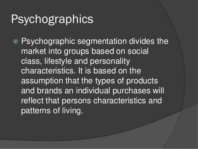 Psychographics   Psychographic segmentation divides the    market into groups based on social    class, lifestyle and per...