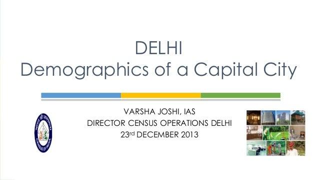 DELHI Demographics of a Capital City VARSHA JOSHI, IAS DIRECTOR CENSUS OPERATIONS DELHI 23rd DECEMBER 2013