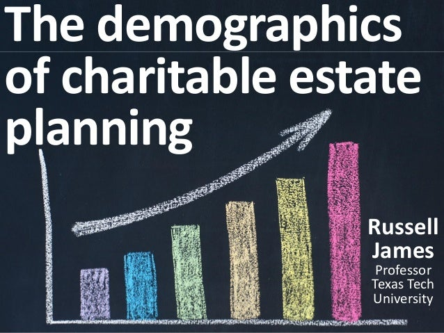 The demographics of charitable estate planning Russell James Professor Texas Tech University