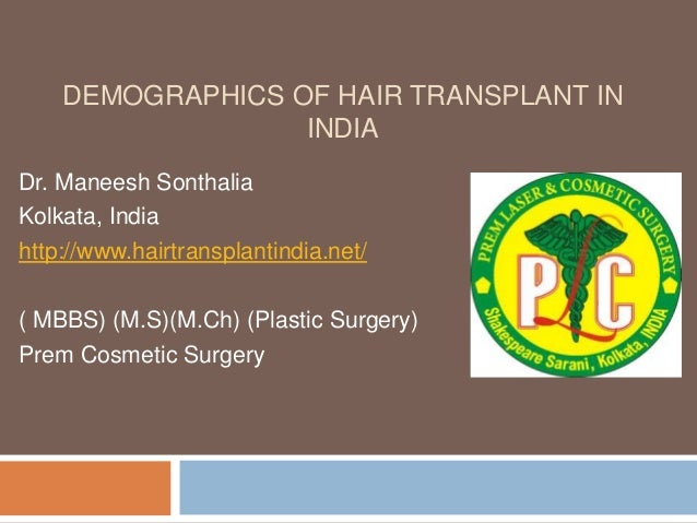DEMOGRAPHICS OF HAIR TRANSPLANT IN INDIA Dr. Maneesh Sonthalia Kolkata, India http://www.hairtransplantindia.net/ ( MBBS) ...