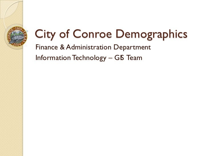 City of Conroe DemographicsFinance & Administration DepartmentInformation Technology – GIS Team