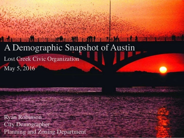 A Demographic Snapshot of Austin Lost Creek Civic Organization May 5, 2016 Ryan Robinson City Demographer Planning and Zon...