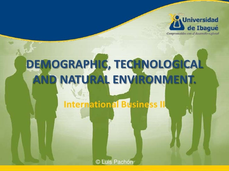 DEMOGRAPHIC, TECHNOLOGICAL AND NATURAL ENVIRONMENT.<br />International Business II<br />