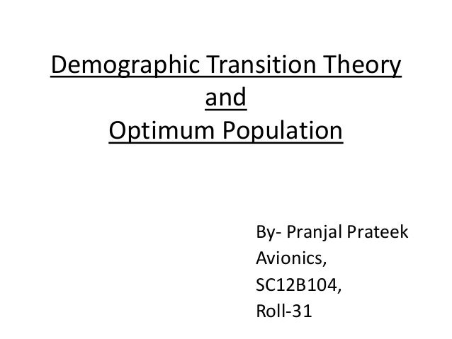 Demographic Transition Theory and Optimum Population By- Pranjal Prateek Avionics, SC12B104, Roll-31