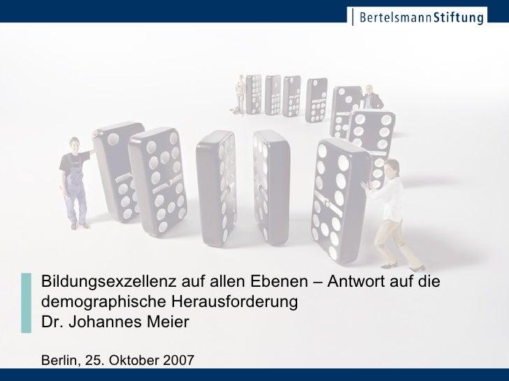 Bildungsexzellenz auf allen Ebenen – Antwort auf die demographische Herausforderung Dr. Johannes Meier Berlin, 25. Oktober...