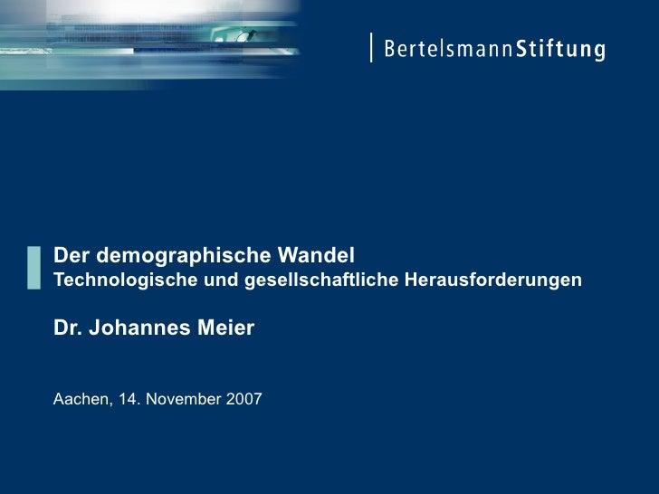 Der demographische Wandel  Technologische und gesellschaftliche Herausforderungen Dr. Johannes Meier Aachen, 14. November ...