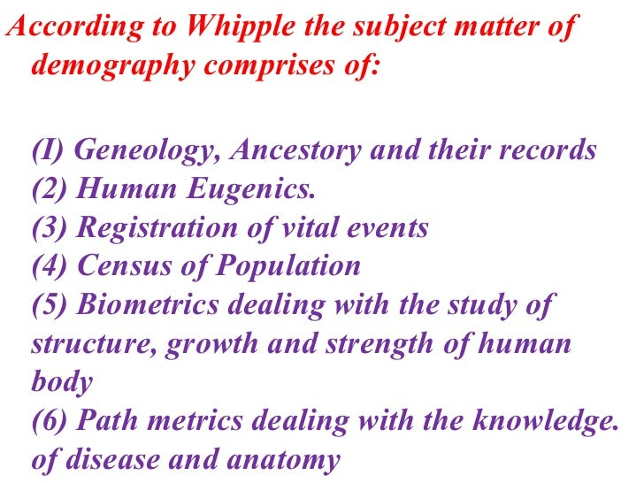 scope and subject matter of demography Scope and subject matter of demography from the definitions we can observe that there were no unanimity of views among the different writers those who want to enlarge the scope can be.