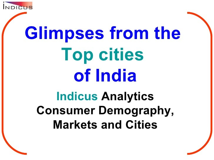 Glimpses from the  Top cities  of India Indicus  Analytics Consumer Demography, Markets and Cities