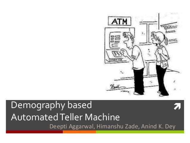 Demography based Automated Teller Machine    Deepti Aggarwal, Himanshu Zade, Anind K. Dey