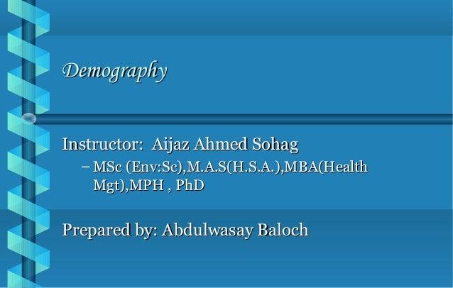 DemographyDemography Instructor: Aijaz Ahmed SohagInstructor: Aijaz Ahmed Sohag – MSc (Env:Sc),M.A.S(H.S.A.),MBA(HealthMSc...