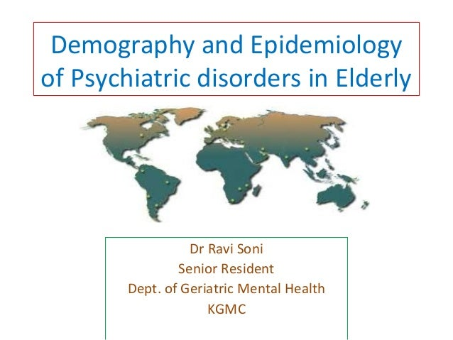 Demography and Epidemiology  of Psychiatric disorders in Elderly  Dr Ravi Soni  Senior Resident  Dept. of Geriatric Mental...