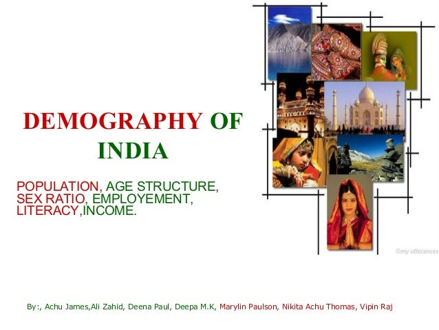 DEMOGRAPHY OF    INDIAPOPULATION, AGE STRUCTURE,SEX RATIO, EMPLOYEMENT,LITERACY,INCOME. By:, Achu James,Ali Zahid, Deena P...