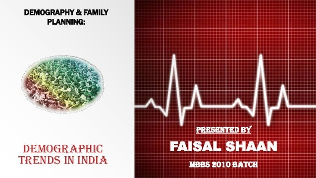 DEMOGRAPHIC TRENDS IN INDIA PRESENTED BY FAISAL SHAAN MBBS 2010 BATCH DEMOGRAPHY & FAMILY PLANNING: