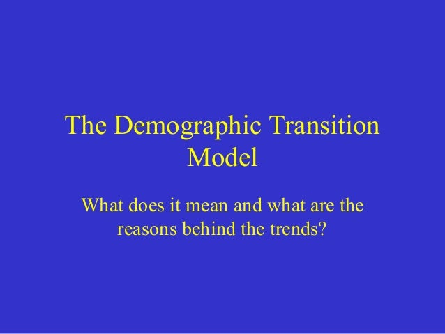 The Demographic Transition Model What does it mean and what are the reasons behind the trends?