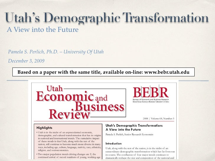 Utah's Demographic Transformation A View into the Future   Pamela S. Perlich, Ph.D. – University Of Utah December 3, 2009 ...