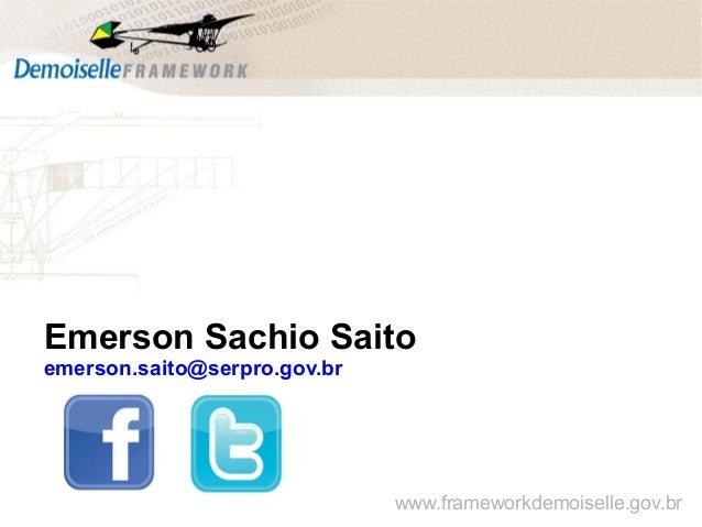 Emerson Sachio Saito emerson.saito@serpro.gov.br www.frameworkdemoiselle.gov.br