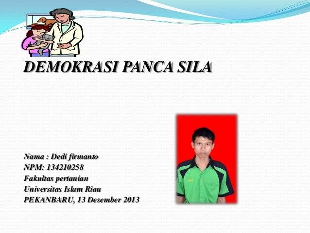 DEMOKRASI PANCA SILA  Nama : Dedi firmanto NPM: 134210258 Fakultas pertanian Universitas Islam Riau PEKANBARU, 13 Desember...