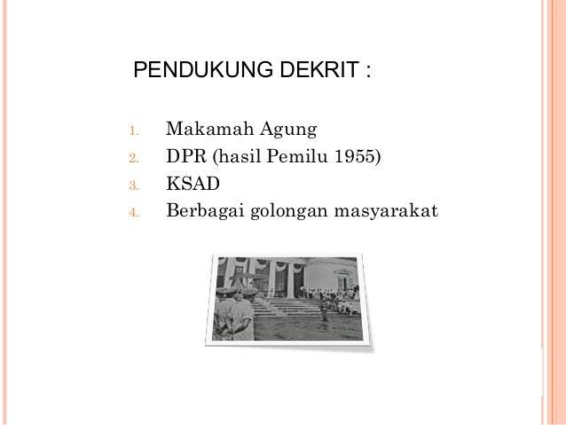 PENDUKUNG DEKRIT : 1. Makamah Agung 2. DPR (hasil Pemilu 1955) 3. KSAD 4. Berbagai golongan masyarakat