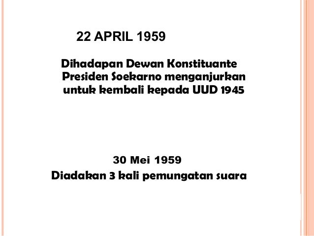 22 APRIL 1959 Dihadapan Dewan Konstituante Presiden Soekarno menganjurkan untuk kembali kepada UUD 1945 30 Mei 1959 Diadak...
