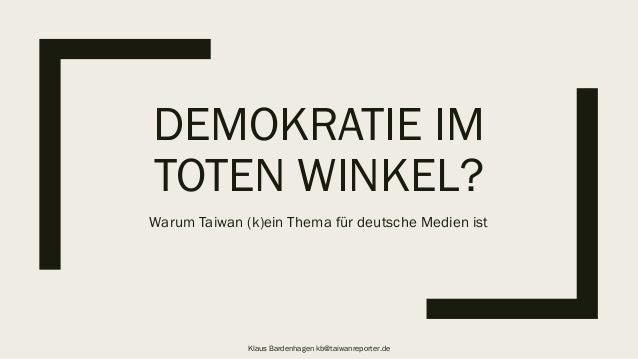 DEMOKRATIE IM TOTEN WINKEL? Warum Taiwan (k)ein Thema für deutsche Medien ist Klaus Bardenhagen kb@taiwanreporter.de