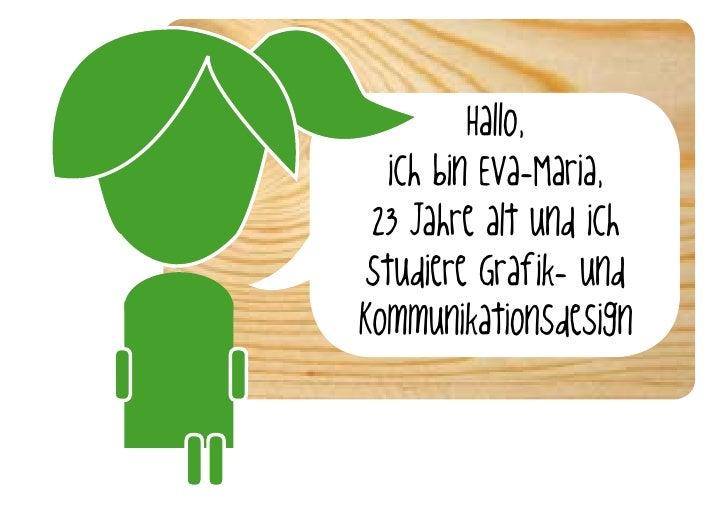 Hallo,    ich bin Eva-Maria,  23 Jahre alt und ich  studiere Graf ik- und Kommunikationsdesign