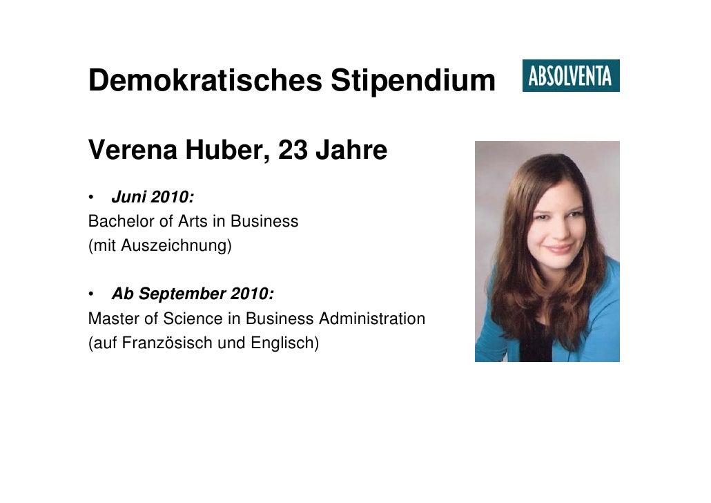 Demokratisches Stipendium  Verena Huber, 23 Jahre • Juni 2010: Bachelor of Arts in Business (mit Auszeichnung)  • Ab Septe...