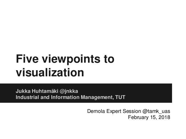Five viewpoints to visualization Jukka Huhtam�ki @jnkka Industrial and Information Management, TUT Demola Expert Session @...