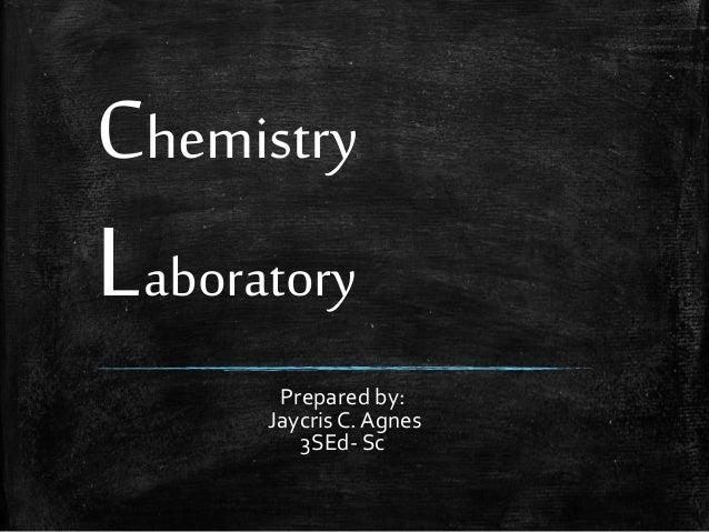 Chemistry  Laboratory  Prepared by: Jaycris C. Agnes 3SEd- Sc