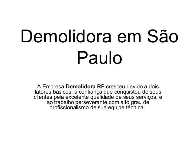 Demolidora em São Paulo A Empresa Demolidora RF cresceu devido a dois fatores básicos: a confiança que conquistou de seus ...