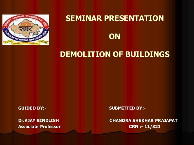 SEMINAR PRESENTATION ON DEMOLITION OF BUILDINGS GUIDED BY:- SUBMITTED BY:- Dr.AJAY BINDLISH CHANDRA SHEKHAR PRAJAPAT Assoc...