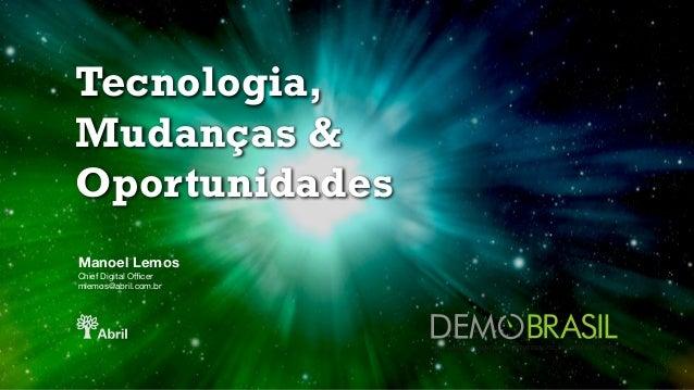 Tecnologia, Mudanças & Oportunidades Manoel Lemos Chief Digital Officer   mlemos@abril.com.br