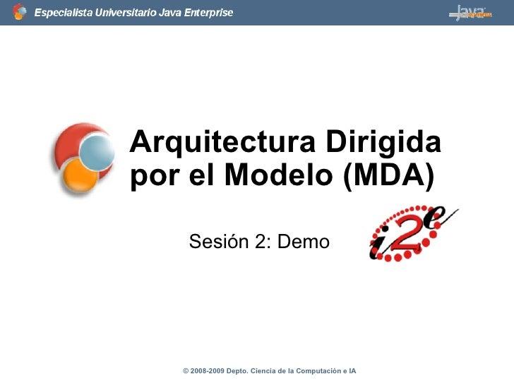 Arquitectura Dirigida por el Modelo (MDA) Sesión 2: Demo © 2008-2009 Depto. Ciencia de la Computación e IA