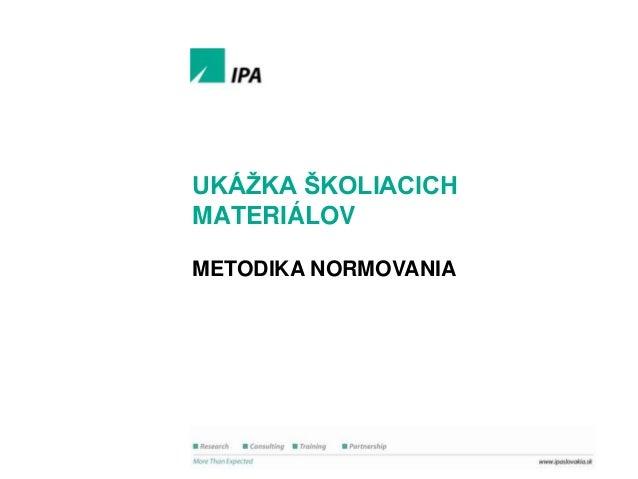 Ukáţka školiaceho materiálu  UKÁŢKA ŠKOLIACICH MATERIÁLOV METODIKA NORMOVANIA  1 © IPA Slovakia