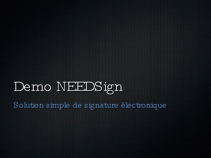 Demo NEEDSign <ul><li>Solution simple de signature électronique </li></ul>
