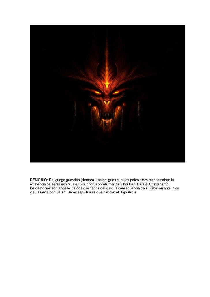 DEMONIO: Del griego guardián (demon). Las antiguas culturas paleolíticas manifestaban laexistencia de seres espirituales m...