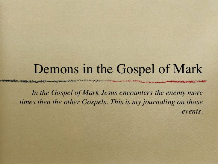 Demons in the Gospel of Mark    In the Gospel of Mark Jesus encounters the enemy moretimes then the other Gospels. This is...