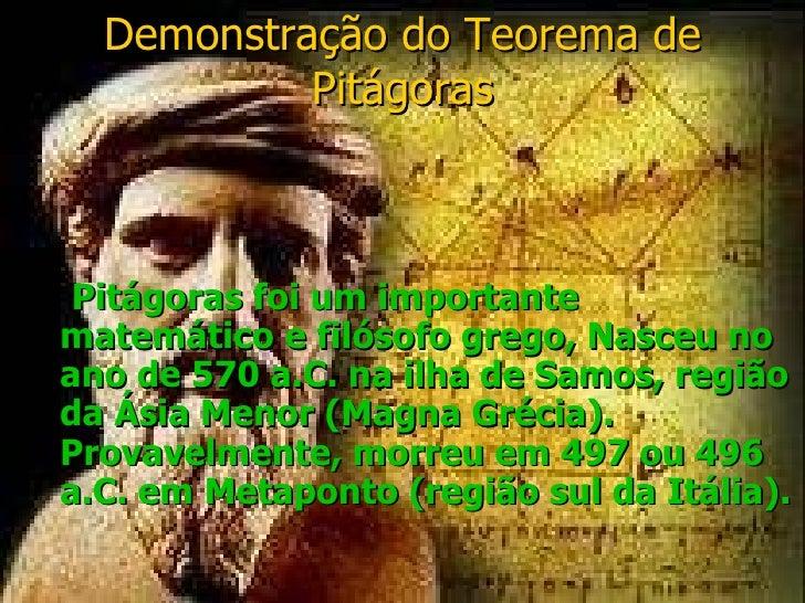 Demonstração do Teorema de Pitágoras <ul><li>Pitágoras foi um importante matemático e filósofo grego, Nasceu no ano de 570...