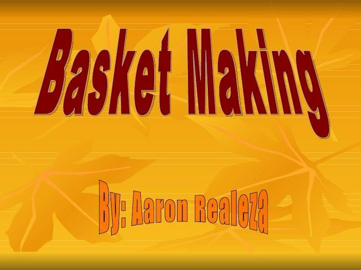 Basket Making By: Aaron Realeza