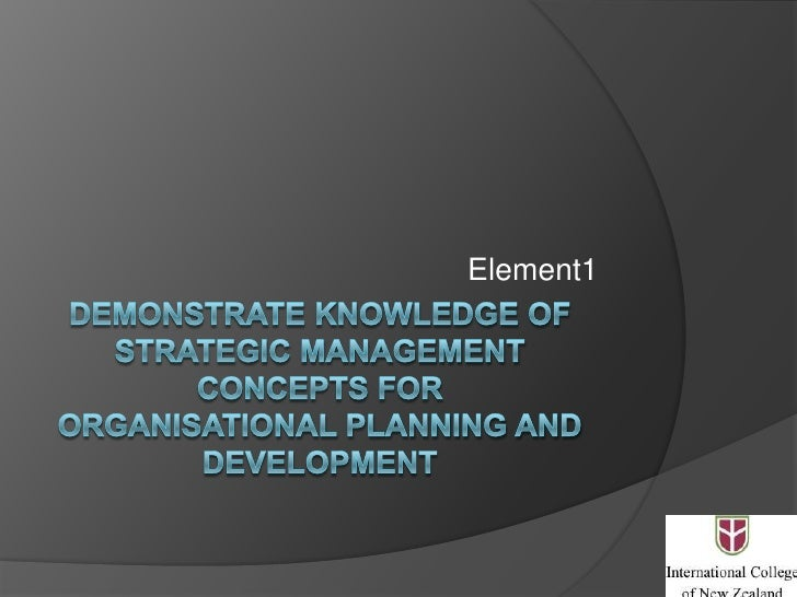 Demonstrate knowledge of strategic management concepts fororganisational planning and development<br />Element1<br />