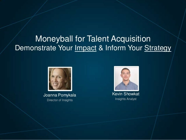 Moneyball for Talent Acquisition Demonstrate Your Impact & Inform Your Strategy  Joanna Pomykala  Kevin Showkat  Director ...