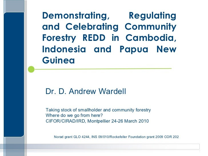 Demonstrating, Regulating and Celebrating Community Forestry REDD in Cambodia, Indonesia and Papua New Guinea Dr. D. Andre...