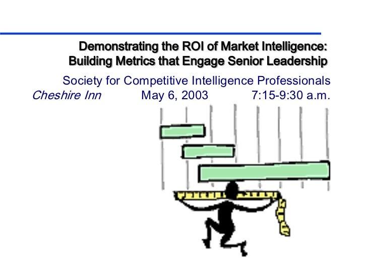 Demonstrating the ROI of Market Intelligence:      Building Metrics that Engage Senior Leadership    Society for Competiti...