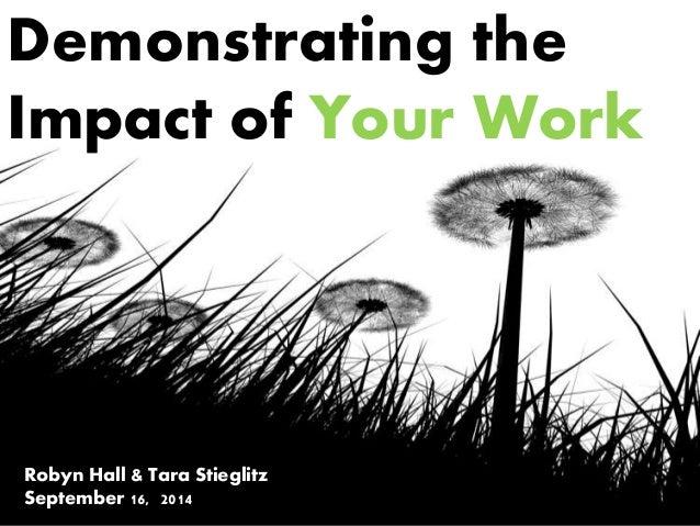 Demonstrating the Impact of Your Work Robyn Hall & Tara Stieglitz September 16, 2014
