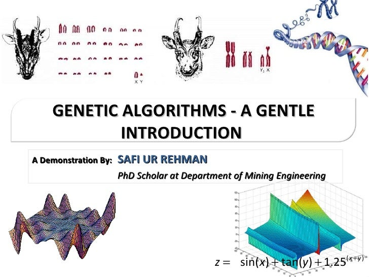 A Demonstration By:   SAFI UR REHMAN     PhD Scholar at Department of Mining Engineering GENETIC ALGORITHMS - A GENTLE INT...