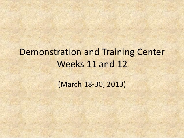Demonstration and Training CenterWeeks 11 and 12(March 18-30, 2013)